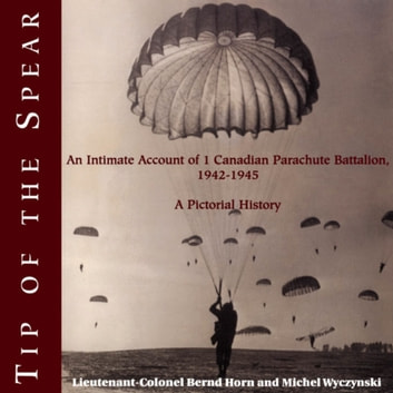 Tip of the Spear - An Intimate Account of 1 Canadian Parachute Battalion, 1942-1945 ebook by Colonel Bernd Horn,Michel Wyczynski