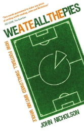 We Ate All the Pies - How Football Swallowed Britain Whole ebook by John Nicholson