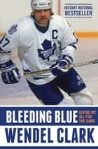Bleeding Blue - Giving My All for the Game ekitaplar by Wendel Clark, Jim Lang