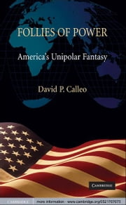 Follies of Power - America's Unipolar Fantasy ebook by David P. Calleo