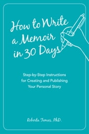 How to Write a Memoir in 30 Days - Step-by-Step Instructions for Creating and Publishing Your Personal Story ebook by Roberta PHD Temes
