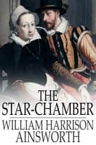 The Star-Chamber - An Historical Romance ebook by William Harrison Ainsworth