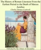 The History of Roman Literature From The Earliest Period to The Death of Marcus Aurelius ebook by Charles Thomas Cruttwell