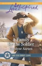 A Family For The Soldier (Mills & Boon Love Inspired) (Lone Star Cowboy League, Book 4) ebook by Carolyne Aarsen