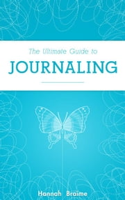 The Ultimate Guide to Journaling ebook by Hannah Braime