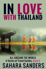 In Love With Thailand - All Around The World: A Series Of Travel Guides, #2 ebook by Sahara S. Sanders