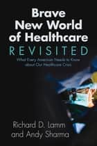 Brave New World of Healthcare Revisited ebook by Richard D. Lamm,Andy Sharma