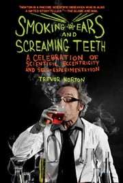 Smoking Ears and Screaming Teeth: A Celebration of Scientific Eccentricity and Self-Experimentation ebook by Trevor Norton