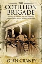 The Cotillion Brigade - A Novel of the Civil War and the Most Famous Female Militia in American History ebook by Glen Craney