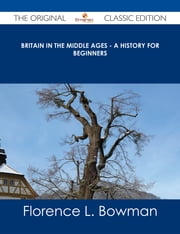 Britain in the Middle Ages - A History for Beginners - The Original Classic Edition ebook by Florence L. Bowman