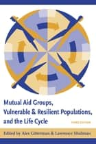 Mutual Aid Groups, Vulnerable and Resilient Populations, and the Life Cycle ebook by Alex Gitterman, Lawrence Schulman