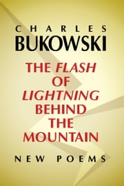 The Flash of Lightning Behind the Mountain - New Poems ebook by Charles Bukowski