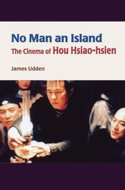 No Man an Island - The Cinema of Hou Hsiao-hsien ebook by James Udden