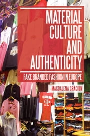 Material Culture and Authenticity - Fake Branded Fashion in Europe ebook by Magdalena Craciun