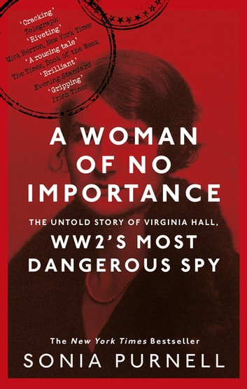 A Woman of No Importance - The Untold Story of Virginia Hall, WWII's Most Dangerous Spy ebook by Sonia Purnell
