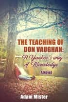 The Teaching of Don Vaughan: A Yankee's Way of Knowledge ebook by