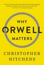 Why Orwell Matters ebook by Christopher Hitchens