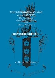 The Lindgren/Tryon Genealogy - The Ancestry of John Ralph Lindgren and Shirley Ann Tryon, Revised Edition ebook by J. Ralph Lindgren
