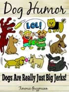 Dog Humor - Dogs Are Just Really Big Jerks! ebook by Timmie Guzzmann