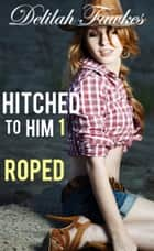 Hitched to Him, Part 1: Roped ebook by Delilah Fawkes
