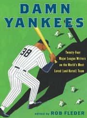 Damn Yankees - Twenty-Four Major League Writers on the World's Most Loved (and Hated) Team ebook by Rob Fleder