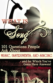 What is Song? 101 Questions People Ask About Music, Instruments and Singing: and for which You've Gotta Have Answers! ebook by Rickey Nguyen