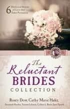 The Reluctant Brides Collection - 6 Historical Stories of Love that Takes Persuasion ebook by Rosey Dow, Cathy Marie Hake, Susannah Hayden,...