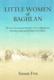 Little Women of Baghlan - The Story of a Nursing School for Girls in Afghanistan, the Peace Corps, and Life Before the Taliban ebook by Susan Fox