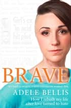 Brave: How I rebuilt my life after love turned to hate ebook by Adele Bellis