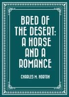Bred of the Desert: A Horse and a Romance ebook by Charles M. Horton