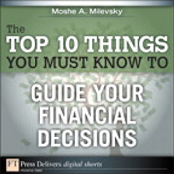 The Top 10 Things You Must Know to Guide Your Financial Decisions ebook by Moshe A. Milevsky Ph.D.