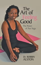 The Art of Feeling Good - The Power of Àse Yoga ebook by Dr. Robbin Alston