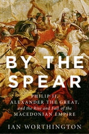 By the Spear - Philip II, Alexander the Great, and the Rise and Fall of the Macedonian Empire ebook by Ian Worthington
