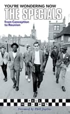 You're Wondering Now: The Specials from Conception to Reunion ebook by Paul Williams, Phill Jupitus