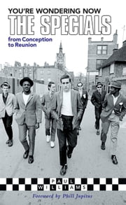 You're Wondering Now: The Specials from Conception to Reunion ebook by Paul Williams,Phill Jupitus