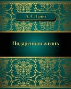 Подаренная жизнь ebook by Александр  Степанович  Грин