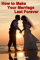 How to Make Your Marriage Last Forever ebook by Jim Larsen
