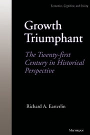 Growth Triumphant - The Twenty-first Century in Historical Perspective ebook by Richard A. Easterlin