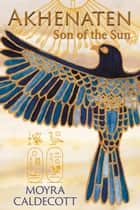 Akhenaten: Son of the Sun ebook by Moyra Caldecott