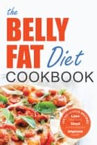 The Belly Fat Diet Cookbook: 105 Easy and Delicious Recipes to Lose Your Belly, Shed Excess Weight, Improve Health ebook by John Chatham