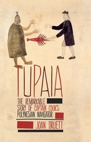 Tupaia - The Remarkable Story of Captain Cook's Polynesian Navigator ebook by Joan Druett