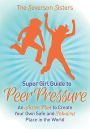 The Severson Sisters Guide To: Peer Pressure - An Action Plan to Create Your Own Safe and Fabulous Place in the World ebook by The Severson Sisters
