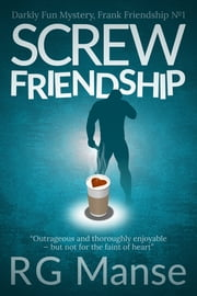 Screw Friendship - Darkly Fun Mystery ebook by R.G. Manse