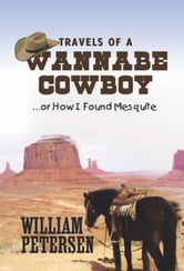 Travels of a Wannabe Cowboy - …or How I Found Mesquite ebook by William Petersen