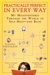 Practically Perfect in Every Way - My Misadventures Through the World of Self-Help--and Back ebook by Jennifer Niesslein