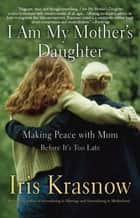 I Am My Mother's Daughter - Making Peace with Mom--Before It's Too Late ebook by Iris Krasnow