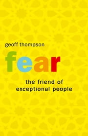 Fear: The Friend of Exceptional People ebook by Geoff Thompson