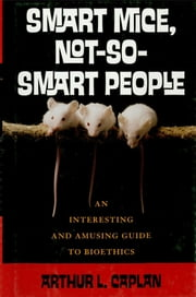 Smart Mice, Not So Smart People - An Interesting and Amusing Guide to Bioethics ebook by Arthur L. Caplan
