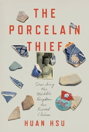 The Porcelain Thief - Searching the Middle Kingdom for Buried China ebook by Huan Hsu