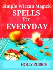 Simple Wiccan Magick Spells for Everyday ebook by Holly Zurich